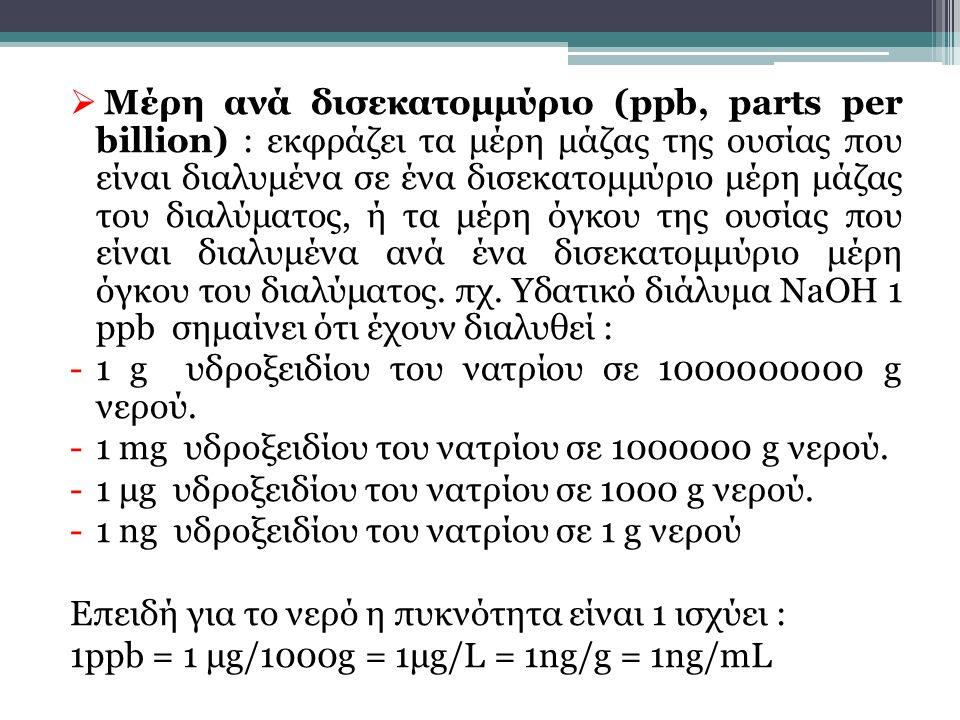  Μέρη ανά δισεκατομμύριο (ppb, parts per billion) : εκφράζει τα μέρη μάζας της ουσίας που είναι διαλυμένα σε ένα δισεκατομμύριο μέρη μάζας του διαλύμ