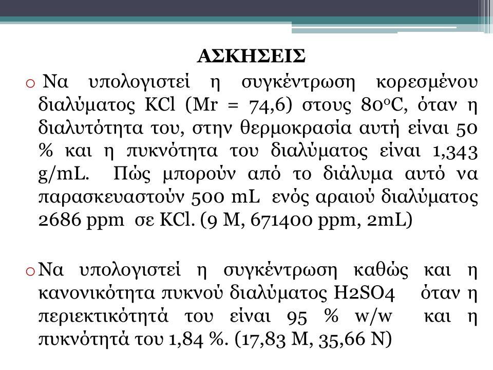 ΑΣΚΗΣΕΙΣ o Να υπολογιστεί η συγκέντρωση κορεσμένου διαλύματος ΚCl (Mr = 74,6) στους 80 ο C, όταν η διαλυτότητα του, στην θερμοκρασία αυτή είναι 50 % κ