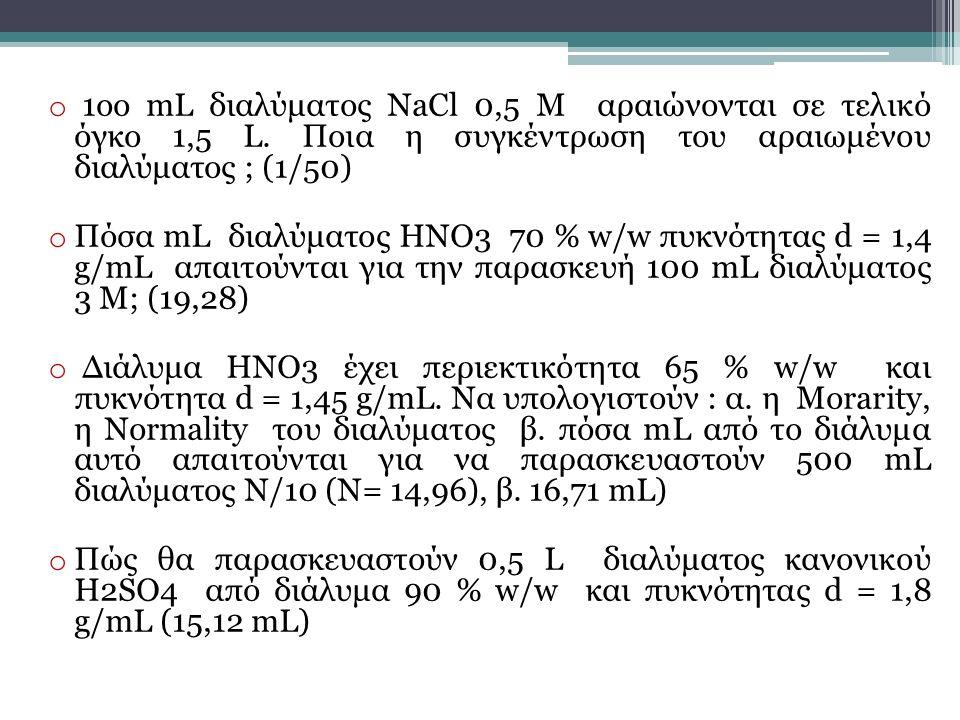 o 1οο mL διαλύματος NaCl 0,5 M αραιώνονται σε τελικό όγκο 1,5 L. Ποια η συγκέντρωση του αραιωμένου διαλύματος ; (1/50) o Πόσα mL διαλύματος HNO3 70 %