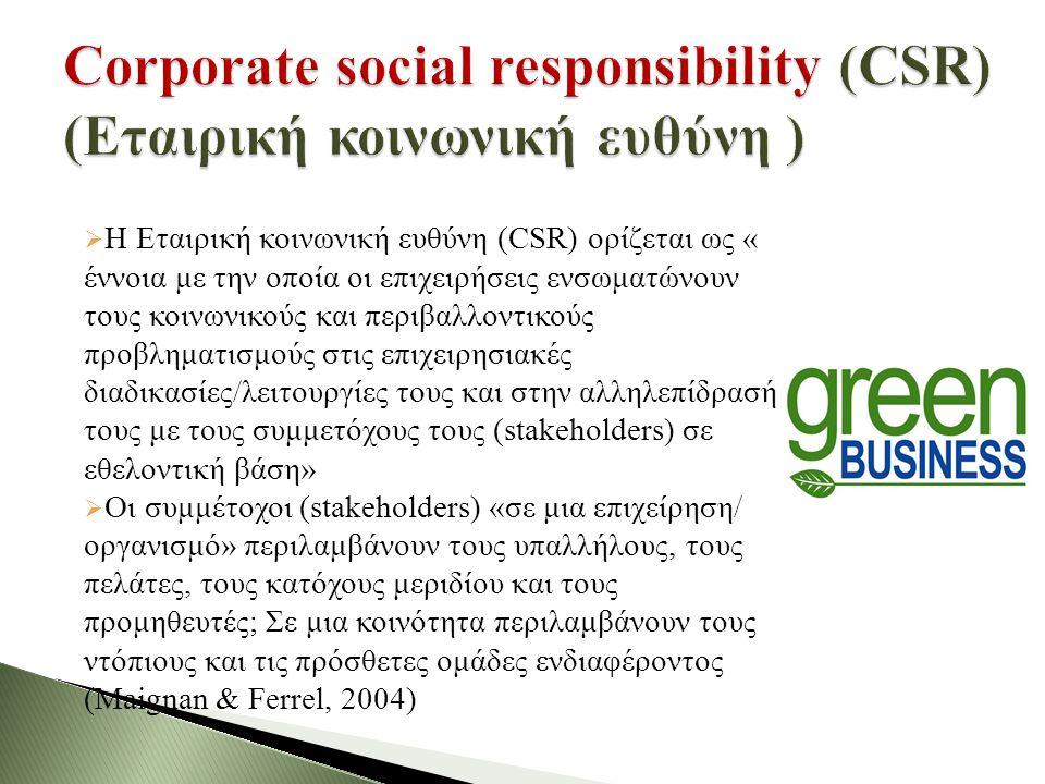  Η Εταιρική κοινωνική ευθύνη (CSR) ορίζεται ως « έννοια με την οποία οι επιχειρήσεις ενσωματώνουν τους κοινωνικούς και περιβαλλοντικούς προβληματισμούς στις επιχειρησιακές διαδικασίες/λειτουργίες τους και στην αλληλεπίδρασή τους με τους συμμετόχους τους (stakeholders) σε εθελοντική βάση»  Οι συμμέτοχοι (stakeholders) «σε μια επιχείρηση/ οργανισμό» περιλαμβάνουν τους υπαλλήλους, τους πελάτες, τους κατόχους μεριδίου και τους προμηθευτές; Σε μια κοινότητα περιλαμβάνουν τους ντόπιους και τις πρόσθετες ομάδες ενδιαφέροντος (Maignan & Ferrel, 2004)