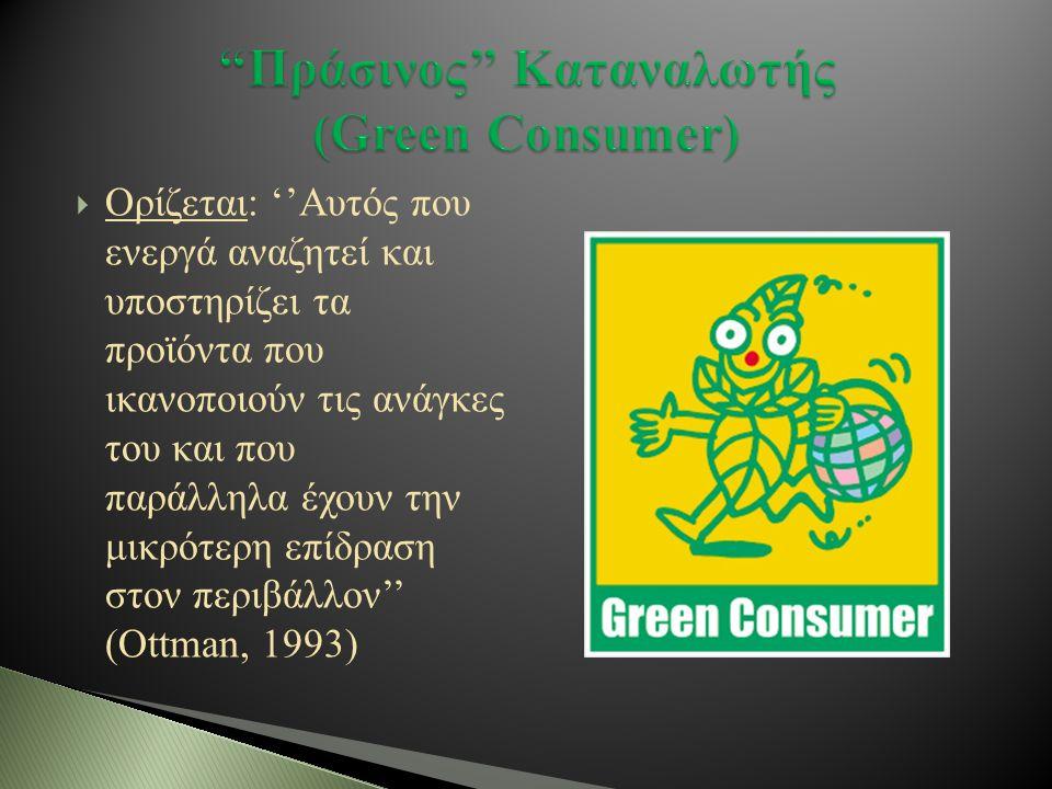  Ορίζεται: ''Αυτός που ενεργά αναζητεί και υποστηρίζει τα προϊόντα που ικανοποιούν τις ανάγκες του και που παράλληλα έχουν την μικρότερη επίδραση στον περιβάλλον'' (Ottman, 1993)