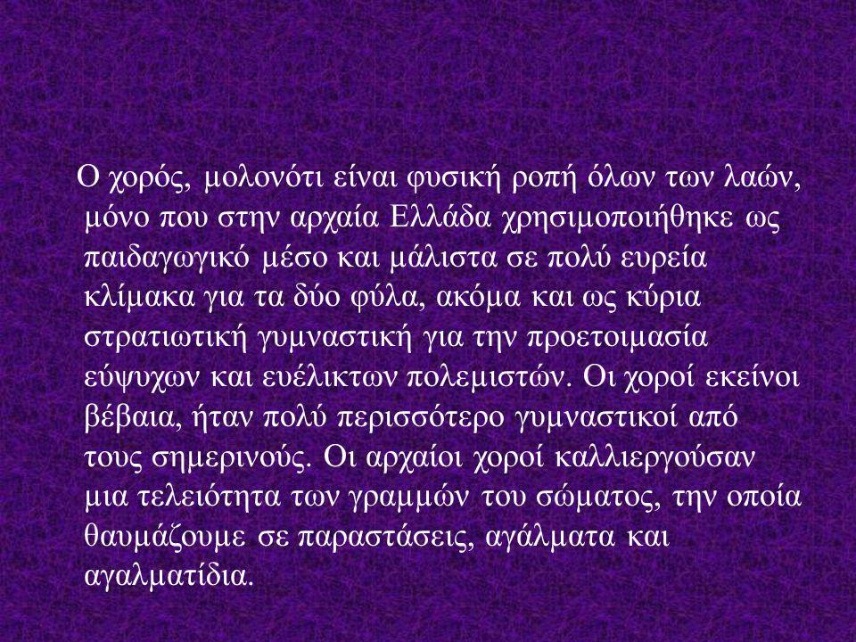 Ο χορός, µολονότι είναι φυσική ροπή όλων των λαών, µόνο που στην αρχαία Ελλάδα χρησιµοποιήθηκε ως παιδαγωγικό µέσο και µάλιστα σε πολύ ευρεία κλίµακα