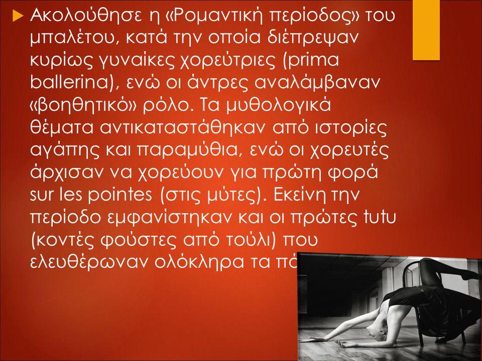  Ακολούθησε η «Ρομαντική περίοδος» του μπαλέτου, κατά την οποία διέπρεψαν κυρίως γυναίκες χορεύτριες (prima ballerina), ενώ οι άντρες αναλάμβαναν «βοηθητικό» ρόλο.