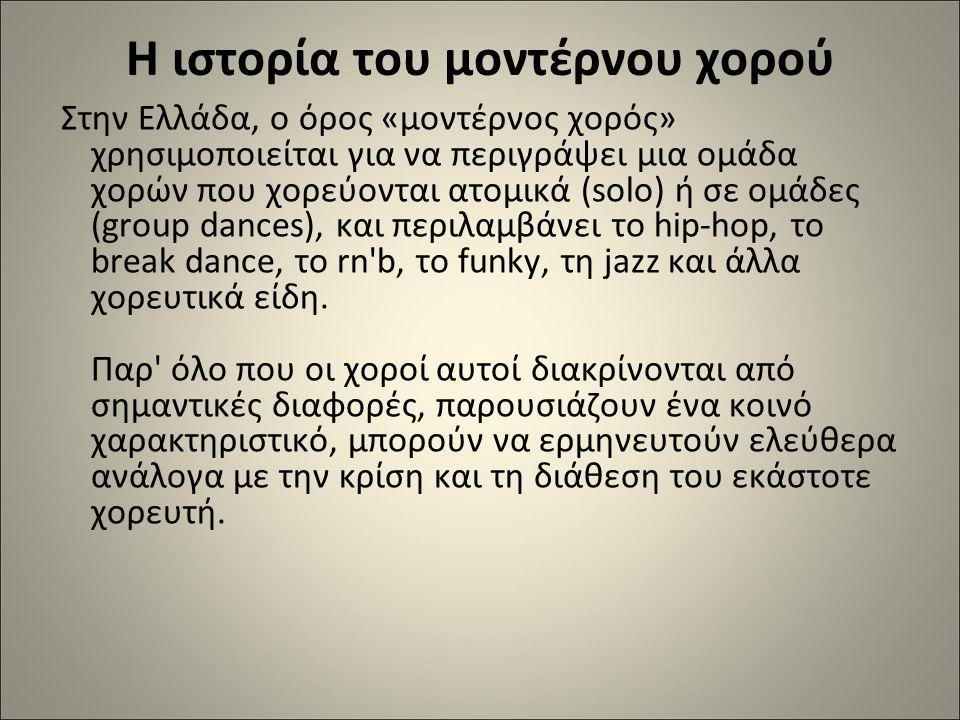 H ιστορία του μοντέρνου χορού Στην Ελλάδα, ο όρος «μοντέρνος χορός» χρησιμοποιείται για να περιγράψει μια ομάδα χορών που χορεύονται ατομικά (solo) ή σε ομάδες (group dances), και περιλαμβάνει το hip-hop, το break dance, το rn b, το funky, τη jazz και άλλα χορευτικά είδη.