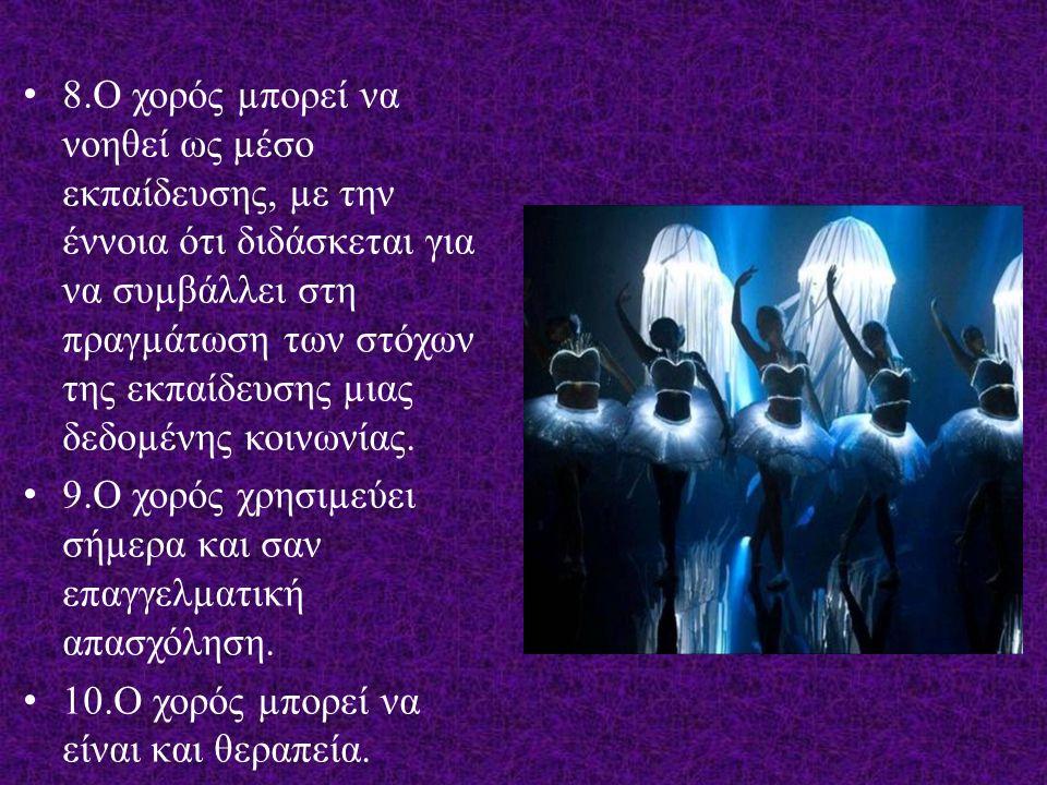 8.Ο χορός µπορεί να νοηθεί ως µέσο εκπαίδευσης, µε την έννοια ότι διδάσκεται για να συµβάλλει στη πραγµάτωση των στόχων της εκπαίδευσης µιας δεδοµένης κοινωνίας.
