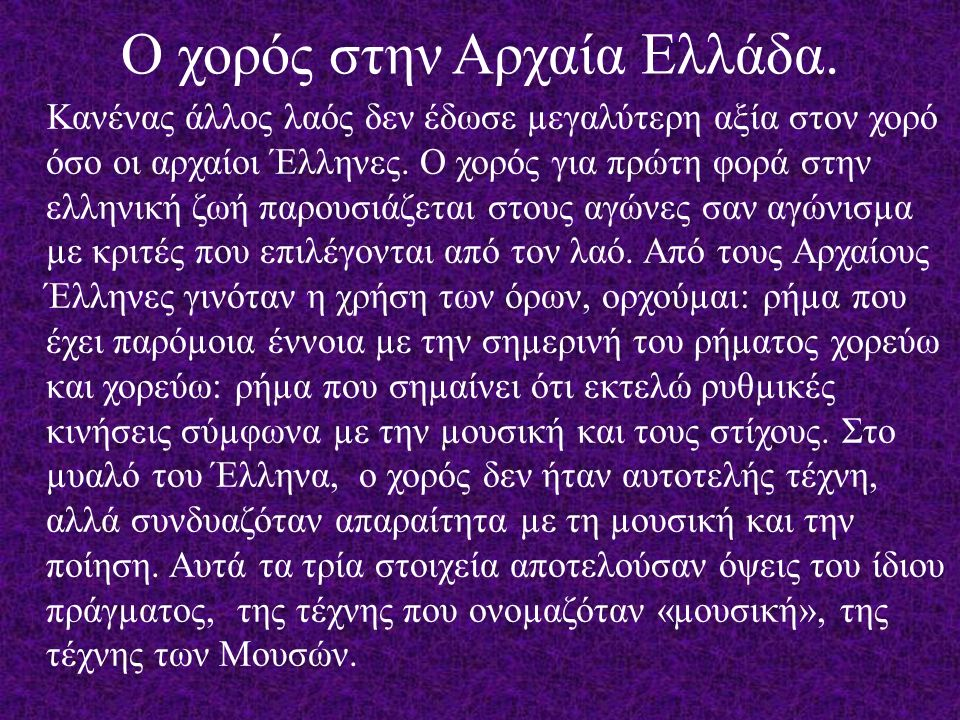 Ο χορός, µολονότι είναι φυσική ροπή όλων των λαών, µόνο που στην αρχαία Ελλάδα χρησιµοποιήθηκε ως παιδαγωγικό µέσο και µάλιστα σε πολύ ευρεία κλίµακα για τα δύο φύλα, ακόµα και ως κύρια στρατιωτική γυµναστική για την προετοιµασία εύψυχων και ευέλικτων πολεµιστών.