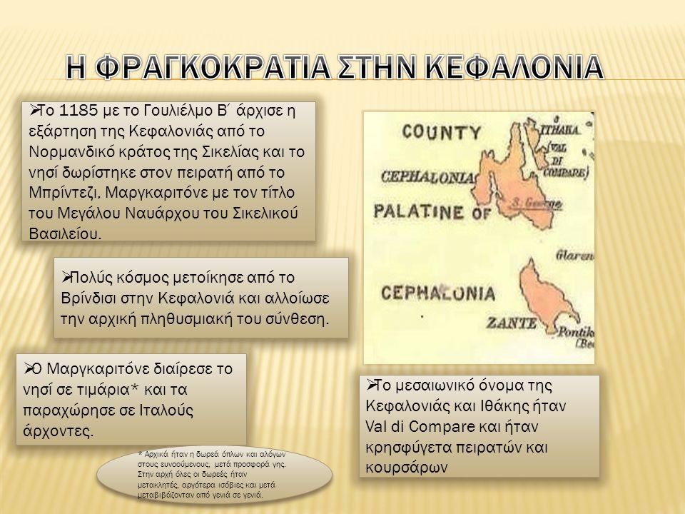  Το 1185 με το Γουλιέλμο Β΄άρχισε η εξάρτηση της Κεφαλονιάς από το Νορμανδικό κράτος της Σικελίας και το νησί δωρίστηκε στον πειρατή από το Μπρίντεζι, Μαργκαριτόνε με τον τίτλο του Μεγάλου Ναυάρχου του Σικελικού Βασιλείου.