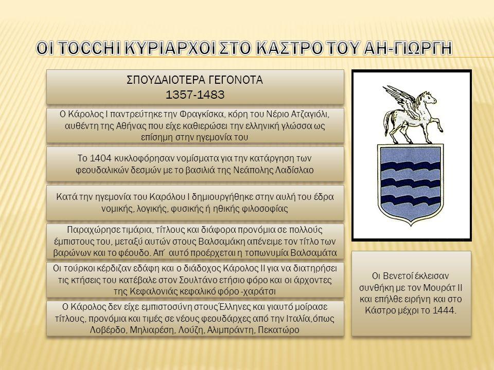 ΣΠΟΥΔΑΙΟΤΕΡΑ ΓΕΓΟΝΟΤΑ 1357-1483 ΣΠΟΥΔΑΙΟΤΕΡΑ ΓΕΓΟΝΟΤΑ 1357-1483 Ο Κάρολος Ι παντρεύτηκε την Φραγκίσκα, κόρη του Νέριο Ατζαγιόλι, αυθέντη της Αθήνας που είχε καθιερώσει την ελληνική γλώσσα ως επίσημη στην ηγεμονία του Το 1404 κυκλοφόρησαν νομίσματα για την κατάργηση των φεουδαλικών δεσμών με το βασιλιά της Νεάπολης Λαδίσλαο Κατά την ηγεμονία του Καρόλου Ι δημιουργήθηκε στην αυλή του έδρα νομικής, λογικής, φυσικής ή ηθικής φιλοσοφίας Παραχώρησε τιμάρια, τίτλους και διάφορα προνόμια σε πολλούς έμπιστους του, μεταξύ αυτών στους Βαλσαμάκη απένειμε τον τίτλο των βαρώνων και το φέουδο.