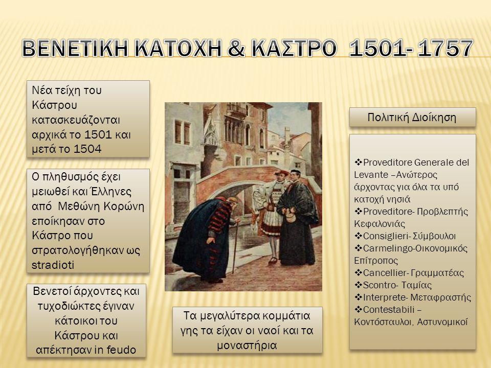 Νέα τείχη του Κάστρου κατασκευάζονται αρχικά το 1501 και μετά το 1504 Ο πληθυσμός έχει μειωθεί και Έλληνες από Μεθώνη Κορώνη εποίκησαν στο Κάστρο που στρατολογήθηκαν ως stradioti Βενετοί άρχοντες και τυχοδιώκτες έγιναν κάτοικοι του Κάστρου και απέκτησαν in feudo Τα μεγαλύτερα κομμάτια γης τα είχαν οι ναοί και τα μοναστήρια Πολιτική Διοίκηση  Proveditore Generale del Levante –Ανώτερος άρχοντας για όλα τα υπό κατοχή νησιά  Proveditore- Προβλεπτής Κεφαλονιάς  Consiglieri- Σύμβουλοι  Carmelingo-Οικονομικός Επίτροπος  Cancellier- Γραμματέας  Scontro- Ταμίας  Interprete- Μεταφραστής  Contestabili – Κοντόσταυλοι, Αστυνομικοί  Proveditore Generale del Levante –Ανώτερος άρχοντας για όλα τα υπό κατοχή νησιά  Proveditore- Προβλεπτής Κεφαλονιάς  Consiglieri- Σύμβουλοι  Carmelingo-Οικονομικός Επίτροπος  Cancellier- Γραμματέας  Scontro- Ταμίας  Interprete- Μεταφραστής  Contestabili – Κοντόσταυλοι, Αστυνομικοί