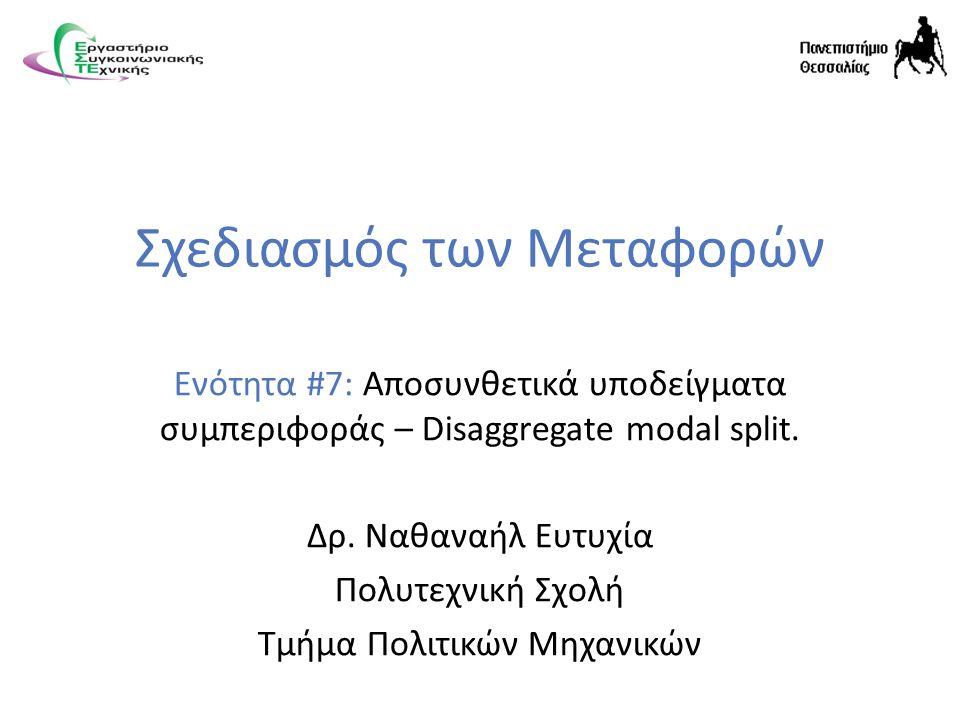 Σχεδιασμός των Μεταφορών Ενότητα #7: Αποσυνθετικά υποδείγματα συμπεριφοράς – Disaggregate modal split.