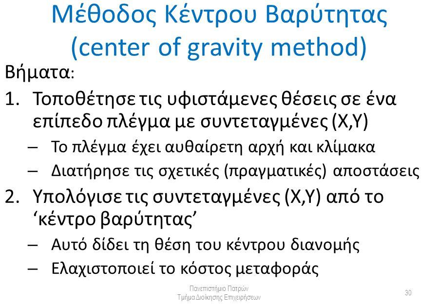 Μέθοδος Κέντρου Βαρύτητας (center of gravity method) Βήματα : 1.Τοποθέτησε τις υφιστάμενες θέσεις σε ένα επίπεδο πλέγμα με συντεταγμένες (Χ,Υ) – Το πλέγμα έχει αυθαίρετη αρχή και κλίμακα – Διατήρησε τις σχετικές (πραγματικές) αποστάσεις 2.Υπολόγισε τις συντεταγμένες (X,Y) από το 'κέντρο βαρύτητας' – Αυτό δίδει τη θέση του κέντρου διανομής – Ελαχιστοποιεί το κόστος μεταφοράς Πανεπιστήμιο Πατρών Τμήμα Διοίκησης Επιχειρήσεων 30