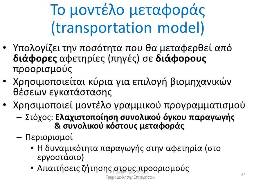 Το μοντέλο μεταφοράς (transportation model) Υπολογίζει την ποσότητα που θα μεταφερθεί από διάφορες αφετηρίες (πηγές) σε διάφορους προορισμούς Χρησιμοποιείται κύρια για επιλογή βιομηχανικών θέσεων εγκατάστασης Χρησιμοποιεί μοντέλο γραμμικού προγραμματισμού – Στόχος: Ελαχιστοποίηση συνολικού όγκου παραγωγής & συνολικού κόστους μεταφοράς – Περιορισμοί Η δυναμικότητα παραγωγής στην αφετηρία (στο εργοστάσιο) Απαιτήσεις ζήτησης στους προορισμούς Πανεπιστήμιο Πατρών Τμήμα Διοίκησης Επιχειρήσεων 37