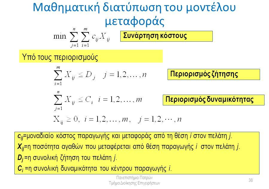 Μαθηματική διατύπωση του μοντέλου μεταφοράς Πανεπιστήμιο Πατρών Τμήμα Διοίκησης Επιχειρήσεων 38 c ij =μοναδιαίο κόστος παραγωγής και μεταφοράς από τη θέση i στον πελάτη j.