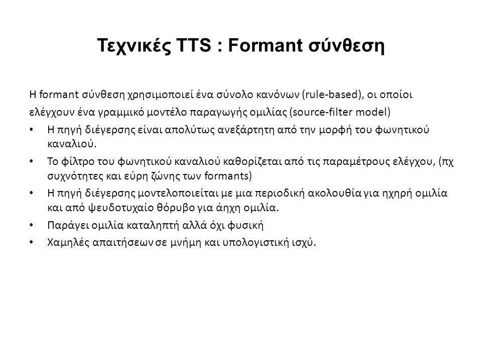 Τεχνικές TTS : Formant σύνθεση H formant σύνθεση χρησιμοποιεί ένα σύνολο κανόνων (rule-based), οι οποίοι ελέγχουν ένα γραμμικό μοντέλο παραγωγής ομιλίας (source-filter model) H πηγή διέγερσης είναι απολύτως ανεξάρτητη από την μορφή του φωνητικού καναλιού.