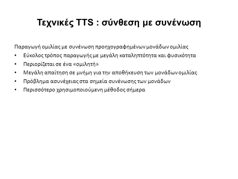 Τεχνικές TTS : σύνθεση με συνένωση Παραγωγή ομιλίας με συνένωση προηχογραφημένων μονάδων ομιλίας Εύκολος τρόπος παραγωγής με μεγάλη καταληπτότητα και φυσικότητα Περιορίζεται σε ένα «ομιλητή» Μεγάλη απαίτηση σε μνήμη για την αποθήκευση των μονάδων ομιλίας Πρόβλημα ασυνέχειας στα σημεία συνένωσης των μονάδων Περισσότερο χρησιμοποιούμενη μέθοδος σήμερα