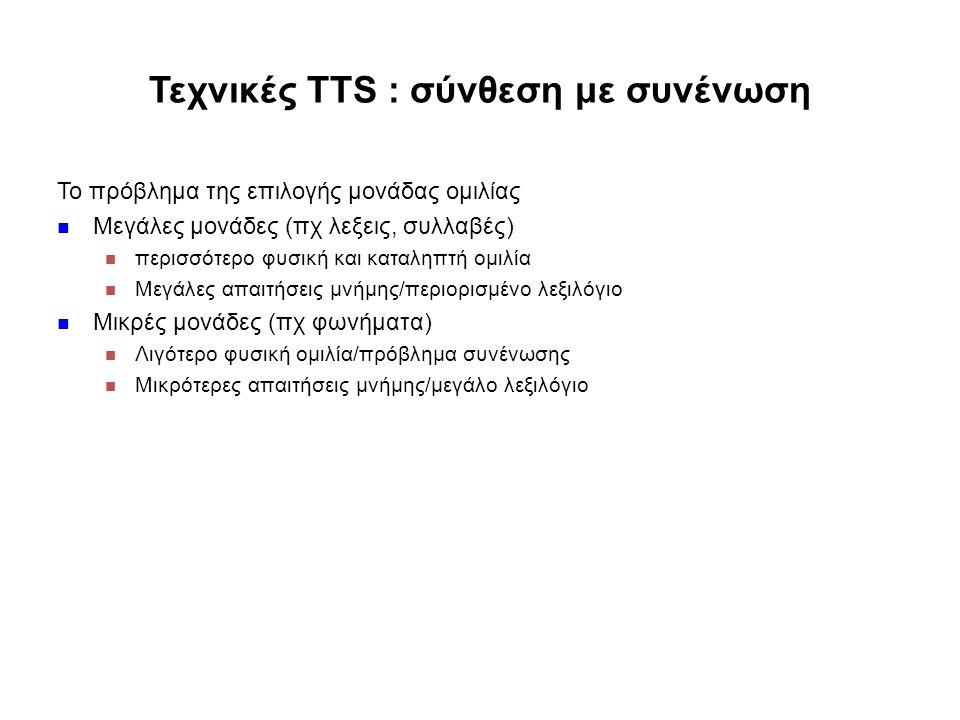 Τεχνικές TTS : σύνθεση με συνένωση Το πρόβλημα της επιλογής μονάδας ομιλίας Μεγάλες μονάδες (πχ λεξεις, συλλαβές) περισσότερο φυσική και καταληπτή ομιλία Μεγάλες απαιτήσεις μνήμης/περιορισμένο λεξιλόγιο Μικρές μονάδες (πχ φωνήματα) Λιγότερο φυσική ομιλία/πρόβλημα συνένωσης Μικρότερες απαιτήσεις μνήμης/μεγάλο λεξιλόγιο