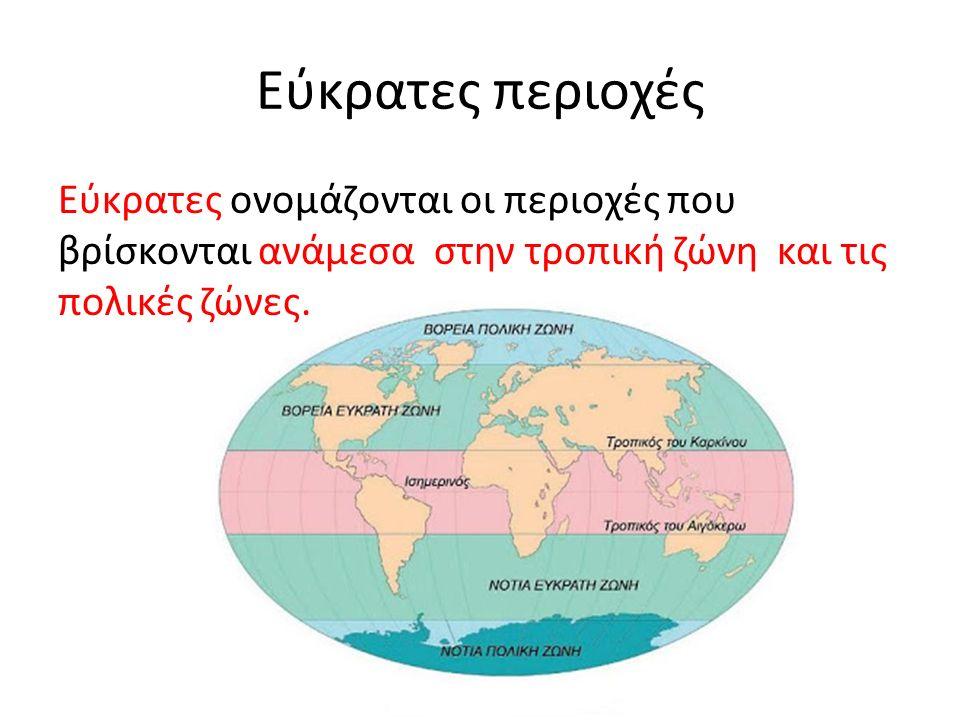 Εύκρατες περιοχές Εύκρατες ονομάζονται οι περιοχές που βρίσκονται ανάμεσα στην τροπική ζώνη και τις πολικές ζώνες.