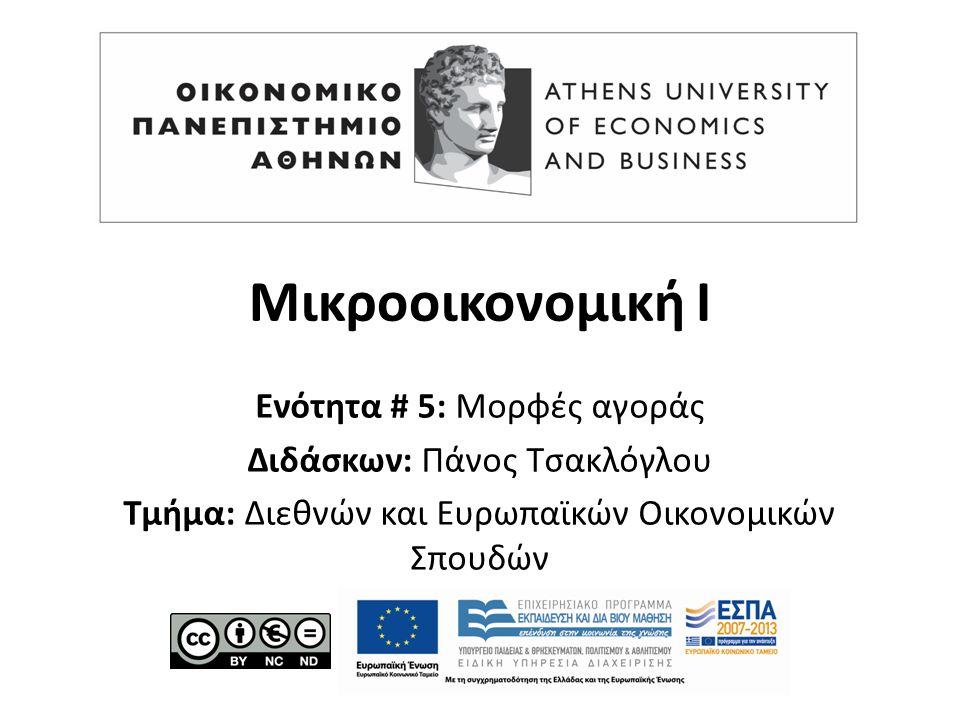 Μικροοικονομική Ι Ενότητα # 5: Μορφές αγοράς Διδάσκων: Πάνος Τσακλόγλου Τμήμα: Διεθνών και Ευρωπαϊκών Οικονομικών Σπουδών