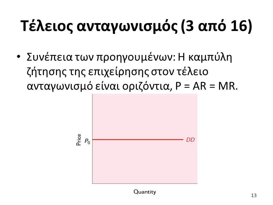 Τέλειος ανταγωνισμός (3 από 16) Συνέπεια των προηγουμένων: Η καμπύλη ζήτησης της επιχείρησης στον τέλειο ανταγωνισμό είναι οριζόντια, P = AR = MR. 13