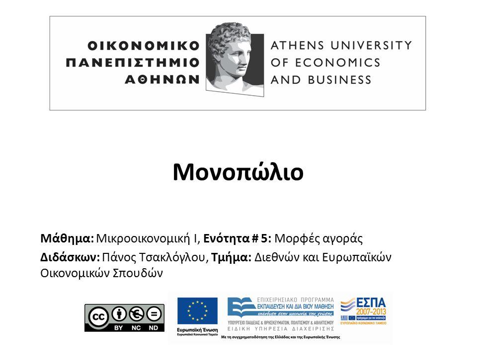 Μάθημα: Μικροοικονομική Ι, Ενότητα # 5: Μορφές αγοράς Διδάσκων: Πάνος Τσακλόγλου, Τμήμα: Διεθνών και Ευρωπαϊκών Οικονομικών Σπουδών Μονοπώλιο
