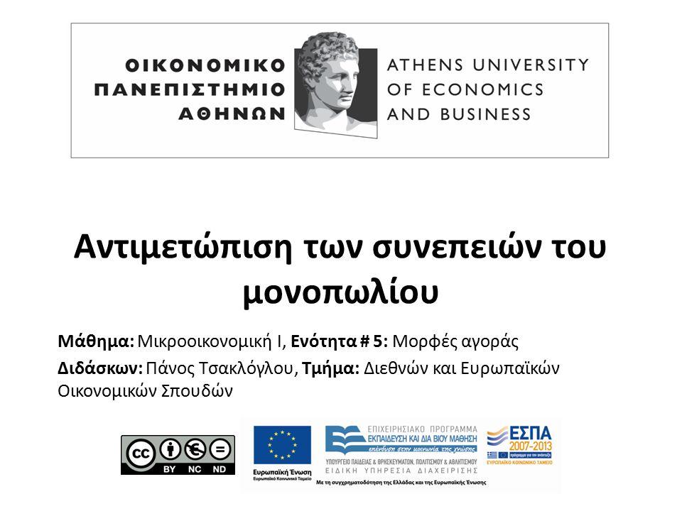 Μάθημα: Μικροοικονομική Ι, Ενότητα # 5: Μορφές αγοράς Διδάσκων: Πάνος Τσακλόγλου, Τμήμα: Διεθνών και Ευρωπαϊκών Οικονομικών Σπουδών Αντιμετώπιση των συνεπειών του μονοπωλίου