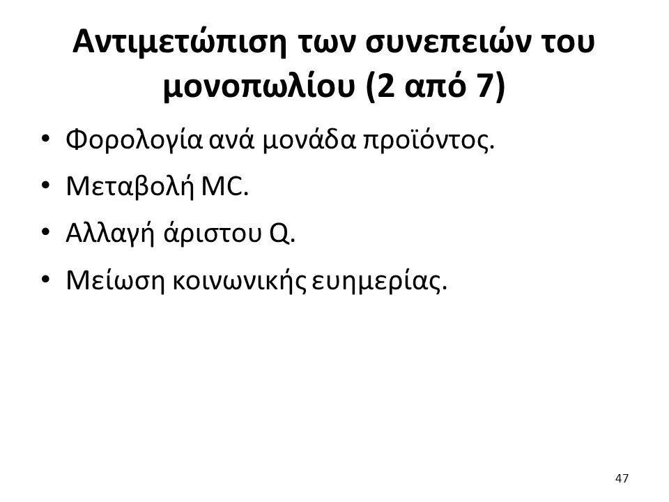 Αντιμετώπιση των συνεπειών του μονοπωλίου (2 από 7) Φορολογία ανά μονάδα προϊόντος. Μεταβολή MC. Αλλαγή άριστου Q. Μείωση κοινωνικής ευημερίας. 47