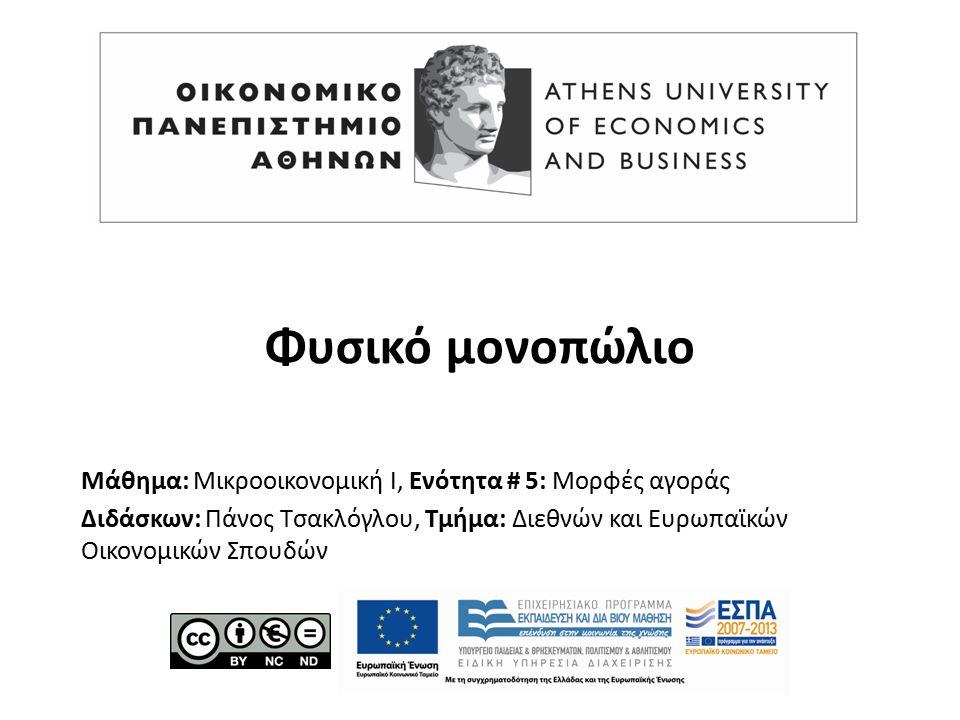 Μάθημα: Μικροοικονομική Ι, Ενότητα # 5: Μορφές αγοράς Διδάσκων: Πάνος Τσακλόγλου, Τμήμα: Διεθνών και Ευρωπαϊκών Οικονομικών Σπουδών Φυσικό μονοπώλιο