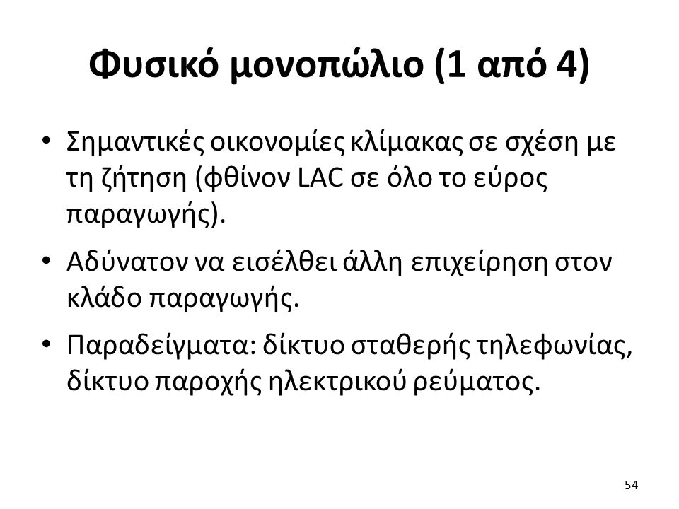 Φυσικό μονοπώλιο (1 από 4) Σημαντικές οικονομίες κλίμακας σε σχέση με τη ζήτηση (φθίνον LAC σε όλο το εύρος παραγωγής). Αδύνατον να εισέλθει άλλη επιχ