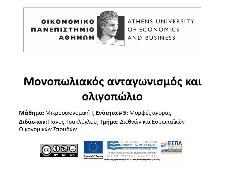Μάθημα: Μικροοικονομική Ι, Ενότητα # 5: Μορφές αγοράς Διδάσκων: Πάνος Τσακλόγλου, Τμήμα: Διεθνών και Ευρωπαϊκών Οικονομικών Σπουδών Μονοπωλιακός ανταγωνισμός και ολιγοπώλιο