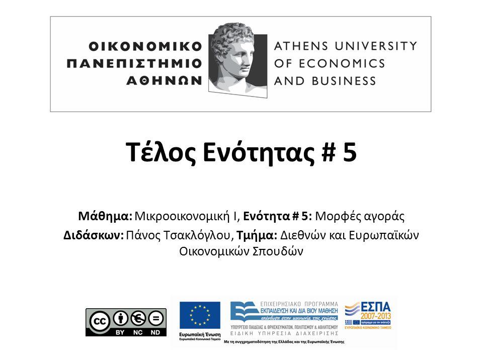 Τέλος Ενότητας # 5 Μάθημα: Μικροοικονομική Ι, Ενότητα # 5: Μορφές αγοράς Διδάσκων: Πάνος Τσακλόγλου, Τμήμα: Διεθνών και Ευρωπαϊκών Οικονομικών Σπουδών