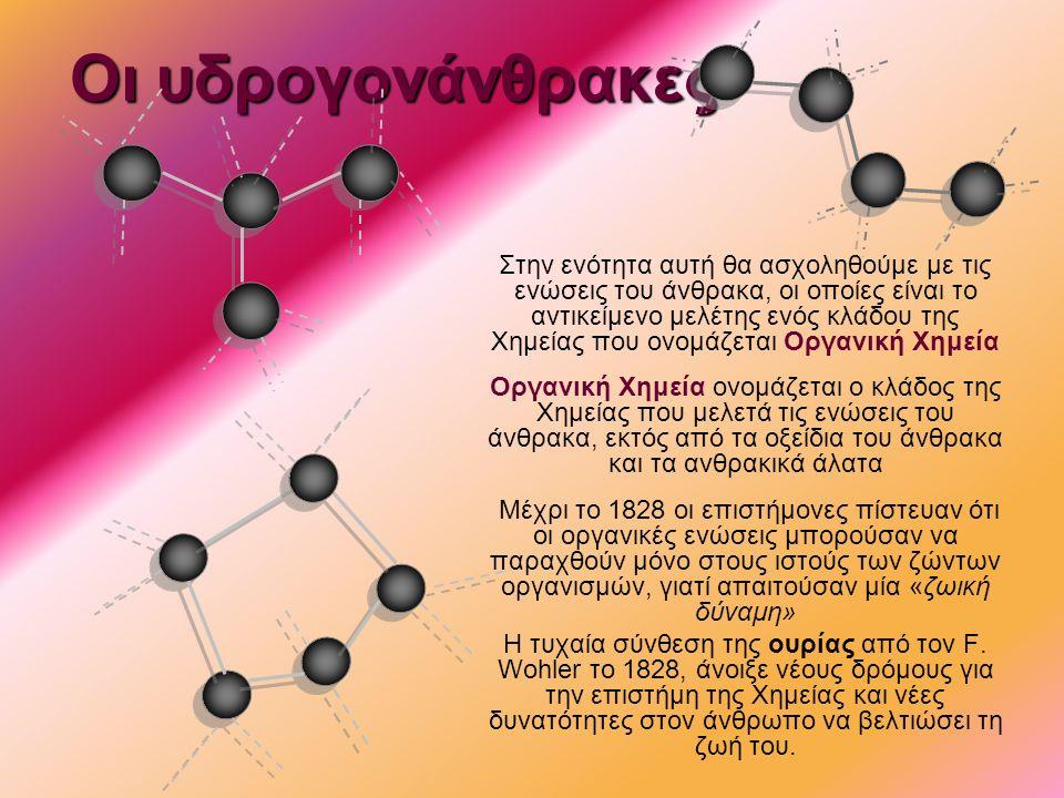 Οι υδρογονάνθρακες Στην ενότητα αυτή θα ασχοληθούμε με τις ενώσεις του άνθρακα, οι οποίες είναι το αντικείμενο μελέτης ενός κλάδου της Χημείας που ονομάζεται Οργανική Χημεία Οργανική Χημεία ονομάζεται ο κλάδος της Χημείας που μελετά τις ενώσεις του άνθρακα, εκτός από τα οξείδια του άνθρακα και τα ανθρακικά άλατα Μέχρι το 1828 οι επιστήμονες πίστευαν ότι οι οργανικές ενώσεις μπορούσαν να παραχθούν μόνο στους ιστούς των ζώντων οργανισμών, γιατί απαιτούσαν μία «ζωική δύναμη» Η τυχαία σύνθεση της ουρίας από τον F.