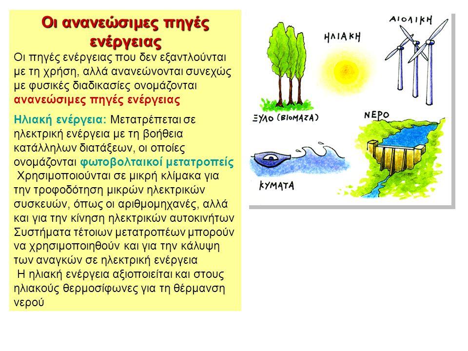 Οι ανανεώσιμες πηγές ενέργειας Οι πηγές ενέργειας που δεν εξαντλούνται με τη χρήση, αλλά ανανεώνονται συνεχώς με φυσικές διαδικασίες ονομάζονται ανανεώσιμες πηγές ενέργειας Ηλιακή ενέργεια: Μετατρέπεται σε ηλεκτρική ενέργεια με τη βοήθεια κατάλληλων διατάξεων, οι οποίες ονομάζονται φωτοβολταικοί μετατροπείς Χρησιμοποιούνται σε μικρή κλίμακα για την τροφοδότηση μικρών ηλεκτρικών συσκευών, όπως οι αριθμομηχανές, αλλά και για την κίνηση ηλεκτρικών αυτοκινήτων Συστήματα τέτοιων μετατροπέων μπορούν να χρησιμοποιηθούν και για την κάλυψη των αναγκών σε ηλεκτρική ενέργεια Η ηλιακή ενέργεια αξιοποιείται και στους ηλιακούς θερμοσίφωνες για τη θέρμανση νερού