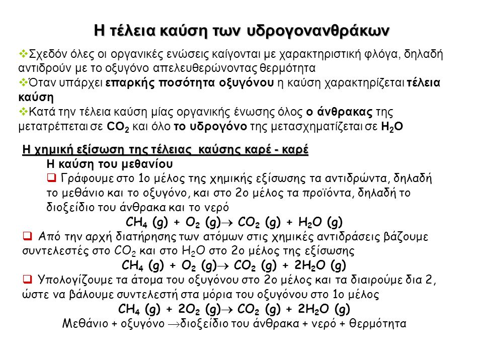 Η τέλεια καύση των υδρογονανθράκων  Σχεδόν όλες οι οργανικές ενώσεις καίγονται με χαρακτηριστική φλόγα, δηλαδή αντιδρούν με το οξυγόνο απελευθερώνοντας θερμότητα  Όταν υπάρχει επαρκής ποσότητα οξυγόνου η καύση χαρακτηρίζεται τέλεια καύση  Κατά την τέλεια καύση μίας οργανικής ένωσης όλος ο άνθρακας της μετατρέπεται σε CO 2 και όλο το υδρογόνο της μετασχηματίζεται σε Η 2 Ο Η χημική εξίσωση της τέλειας καύσης καρέ - καρέ Η καύση του μεθανίου  Γράφουμε στο 1ο μέλος της χημικής εξίσωσης τα αντιδρώντα, δηλαδή το μεθάνιο και το οξυγόνο, και στο 2ο μέλος τα προϊόντα, δηλαδή το διοξείδιο του άνθρακα και το νερό CH 4 (g) + O 2 (g)  CΟ 2 (g) + H 2 O (g)  Από την αρχή διατήρησης των ατόμων στις χημικές αντιδράσεις βάζουμε συντελεστές στο CO 2 και στο Η 2 Ο στο 2ο μέλος της εξίσωσης CH 4 (g) + O 2 (g)  CΟ 2 (g) + 2H 2 O (g)  Υπολογίζουμε τα άτομα του οξυγόνου στο 2ο μέλος και τα διαιρούμε δια 2, ώστε να βάλουμε συντελεστή στα μόρια του οξυγόνου στο 1ο μέλος CH 4 (g) + 2O 2 (g)  CΟ 2 (g) + 2H 2 O (g) Μεθάνιο + οξυγόνο  διοξείδιο του άνθρακα + νερό + θερμότητα