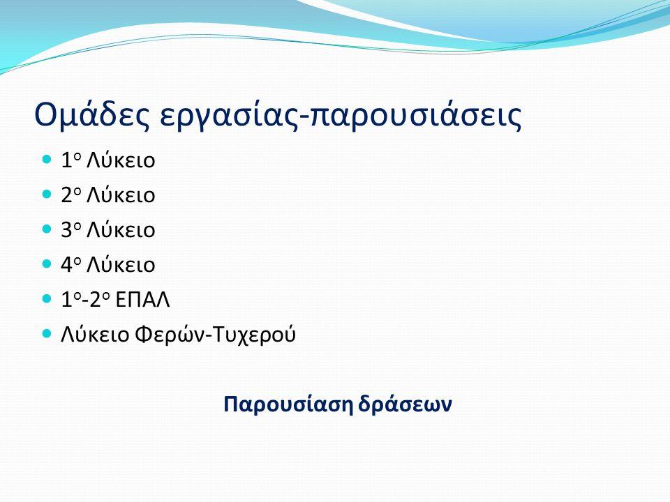 Ομάδες εργασίας-παρουσιάσεις 1 ο Λύκειο 2 ο Λύκειο 3 ο Λύκειο 4 ο Λύκειο 1 ο -2 ο ΕΠΑΛ Λύκειο Φερών-Τυχερού Παρουσίαση δράσεων