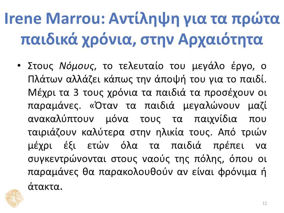 Irene Marrou: Αντίληψη για τα πρώτα παιδικά χρόνια, στην Αρχαιότητα Στους Νόμους, το τελευταίο του μεγάλο έργο, ο Πλάτων αλλάζει κάπως την άποψή του για το παιδί.