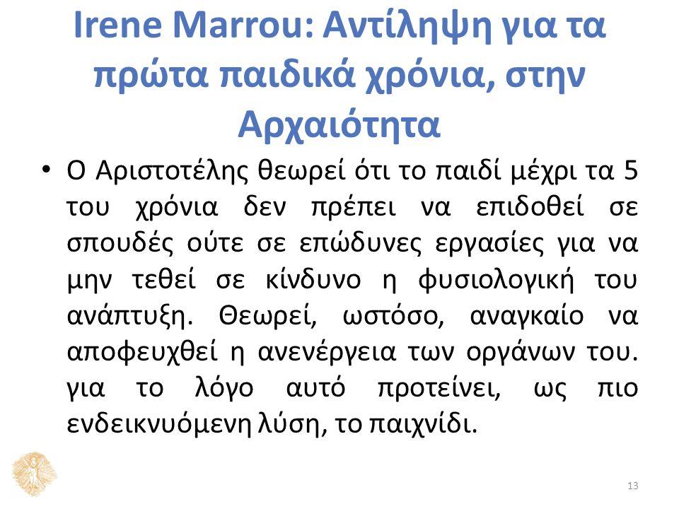 Irene Marrou: Αντίληψη για τα πρώτα παιδικά χρόνια, στην Αρχαιότητα Ο Αριστοτέλης θεωρεί ότι το παιδί μέχρι τα 5 του χρόνια δεν πρέπει να επιδοθεί σε σπουδές ούτε σε επώδυνες εργασίες για να μην τεθεί σε κίνδυνο η φυσιολογική του ανάπτυξη.