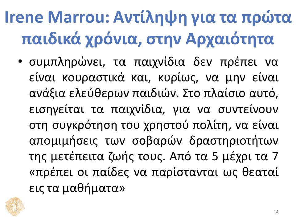 Irene Marrou: Αντίληψη για τα πρώτα παιδικά χρόνια, στην Αρχαιότητα συμπληρώνει, τα παιχνίδια δεν πρέπει να είναι κουραστικά και, κυρίως, να μην είναι ανάξια ελεύθερων παιδιών.