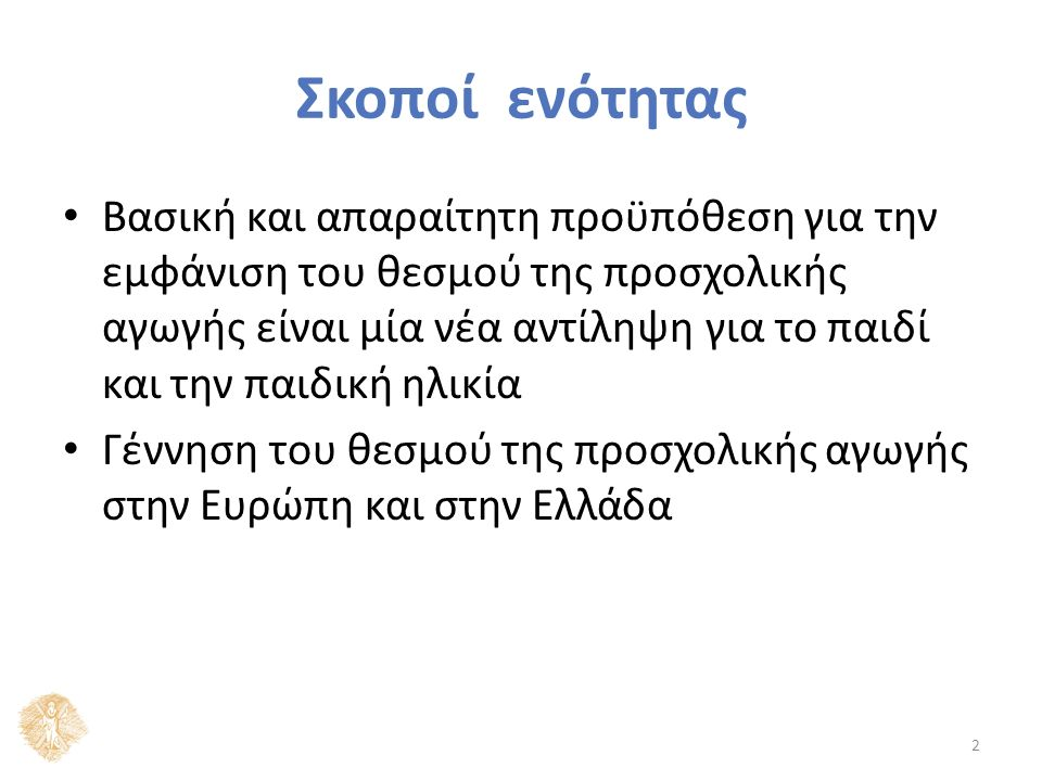 Σκοποί ενότητας Βασική και απαραίτητη προϋπόθεση για την εμφάνιση του θεσμού της προσχολικής αγωγής είναι μία νέα αντίληψη για το παιδί και την παιδική ηλικία Γέννηση του θεσμού της προσχολικής αγωγής στην Ευρώπη και στην Ελλάδα 2