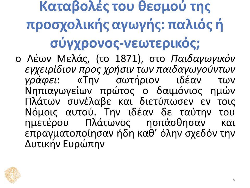 Καταβολές του θεσμού της προσχολικής αγωγής: παλιός ή σύγχρονος-νεωτερικός; ο Λέων Μελάς, (το 1871), στο Παιδαγωγικόν εγχειρίδιον προς χρήσιν των παιδαγωγούντων γράφει: «Την σωτήριον ιδέαν των Νηπιαγωγείων πρώτος ο δαιμόνιος ημών Πλάτων συνέλαβε και διετύπωσεν εν τοις Νόμοις αυτού.