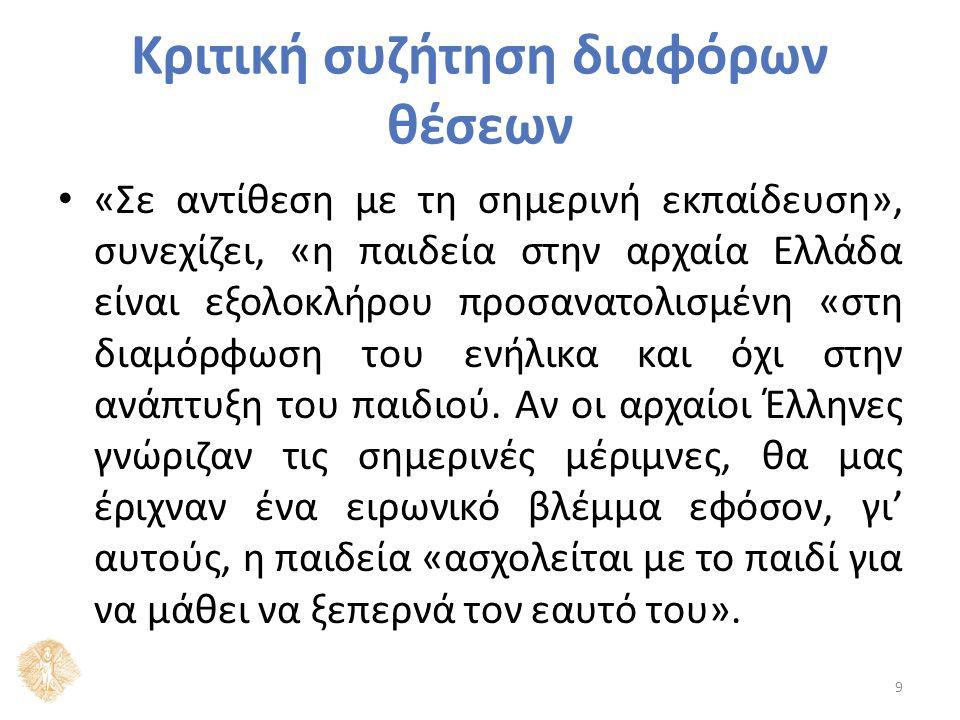 Κριτική συζήτηση διαφόρων θέσεων «Σε αντίθεση με τη σημερινή εκπαίδευση», συνεχίζει, «η παιδεία στην αρχαία Ελλάδα είναι εξολοκλήρου προσανατολισμένη «στη διαμόρφωση του ενήλικα και όχι στην ανάπτυξη του παιδιού.