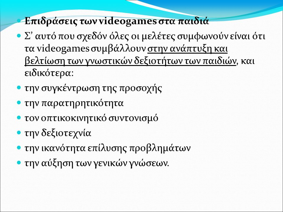 Επιδράσεις των videogames στα παιδιά Σ' αυτό που σχεδόν όλες οι μελέτες συμφωνούν είναι ότι τα videogames συμβάλλουν στην ανάπτυξη και βελτίωση των γνωστικών δεξιοτήτων των παιδιών, και ειδικότερα: την συγκέντρωση της προσοχής την παρατηρητικότητα τον οπτικοκινητικό συντονισμό την δεξιοτεχνία την ικανότητα επίλυσης προβλημάτων την αύξηση των γενικών γνώσεων.