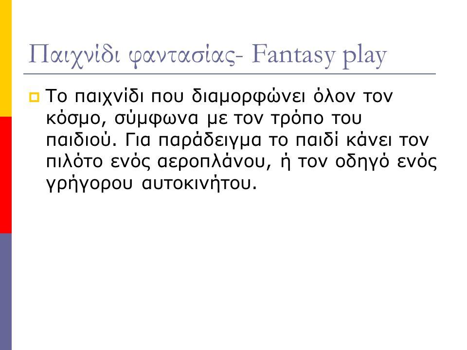 Παιχνίδι φαντασίας- Fantasy play  Το παιχνίδι που διαμορφώνει όλον τον κόσμο, σύμφωνα με τον τρόπο του παιδιού.