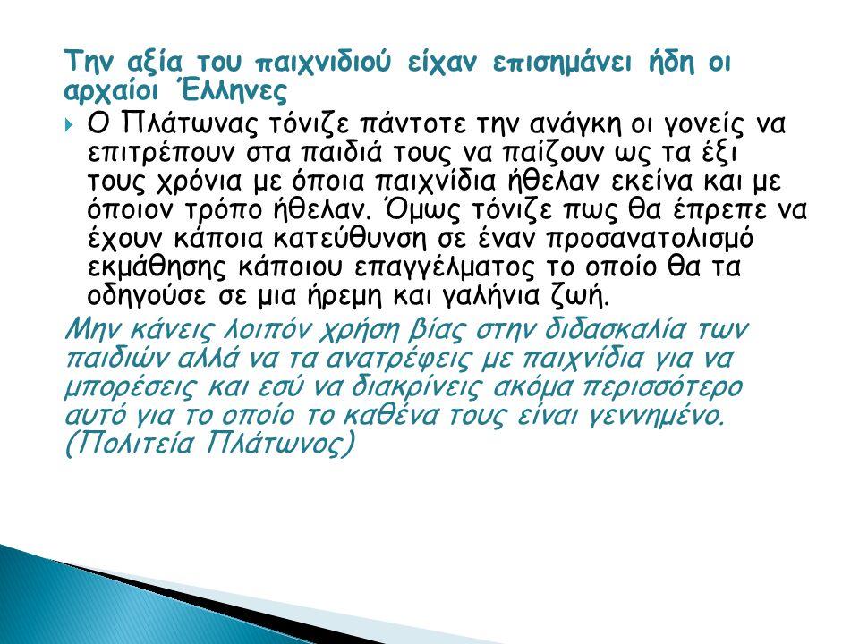 Την αξία του παιχνιδιού είχαν επισημάνει ήδη οι αρχαίοι Έλληνες  Ο Πλάτωνας τόνιζε πάντοτε την ανάγκη οι γονείς να επιτρέπουν στα παιδιά τους να παίζουν ως τα έξι τους χρόνια με όποια παιχνίδια ήθελαν εκείνα και με όποιον τρόπο ήθελαν.