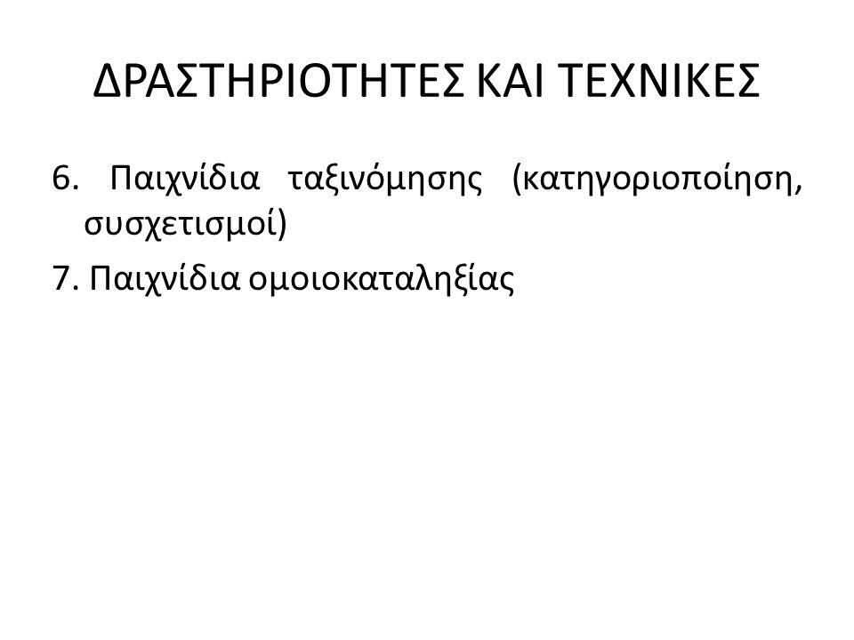 ΔΡΑΣΤΗΡΙΟΤΗΤΕΣ ΚΑΙ ΤΕΧΝΙΚΕΣ 6. Παιχνίδια ταξινόμησης (κατηγοριοποίηση, συσχετισμοί) 7.