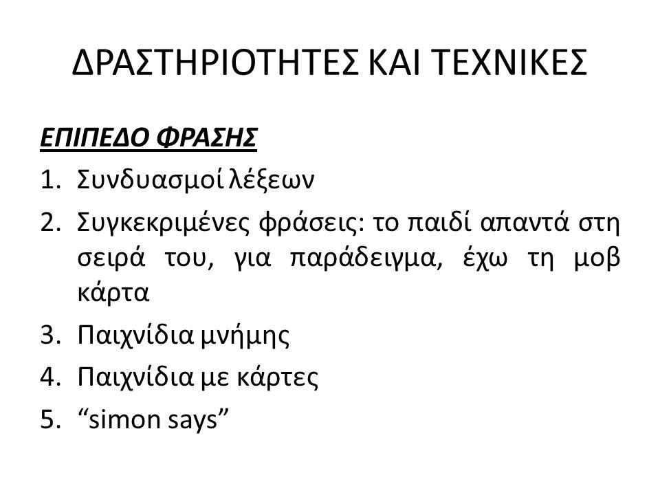 ΔΡΑΣΤΗΡΙΟΤΗΤΕΣ ΚΑΙ ΤΕΧΝΙΚΕΣ ΕΠΙΠΕΔΟ ΦΡΑΣΗΣ 1.Συνδυασμοί λέξεων 2.Συγκεκριμένες φράσεις: το παιδί απαντά στη σειρά του, για παράδειγμα, έχω τη μοβ κάρτα 3.Παιχνίδια μνήμης 4.Παιχνίδια με κάρτες 5. simon says