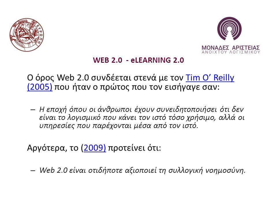 WEB 2.0 - eLEARNING 2.0 Ο όρος Web 2.0 συνδέεται στενά με τον Tim O' Reilly (2005) που ήταν ο πρώτος που τον εισήγαγε σαν:Tim O' Reilly (2005) – Η εποχή όπου οι άνθρωποι έχουν συνειδητοποιήσει ότι δεν είναι το λογισμικό που κάνει τον ιστό τόσο χρήσιμο, αλλά οι υπηρεσίες που παρέχονται μέσα από τον ιστό.