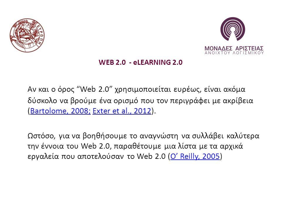 WEB 2.0 - eLEARNING 2.0 Αν και ο όρος Web 2.0 χρησιμοποιείται ευρέως, είναι ακόμα δύσκολο να βρούμε ένα ορισμό που τον περιγράφει με ακρίβεια (Bartolome, 2008; Exter et al., 2012).Bartolome, 2008;Exter et al., 2012 Ωστόσο, για να βοηθήσουμε το αναγνώστη να συλλάβει καλύτερα την έννοια του Web 2.0, παραθέτουμε μια λίστα με τα αρχικά εργαλεία που αποτελούσαν το Web 2.0 (O' Reilly, 2005)O' Reilly, 2005