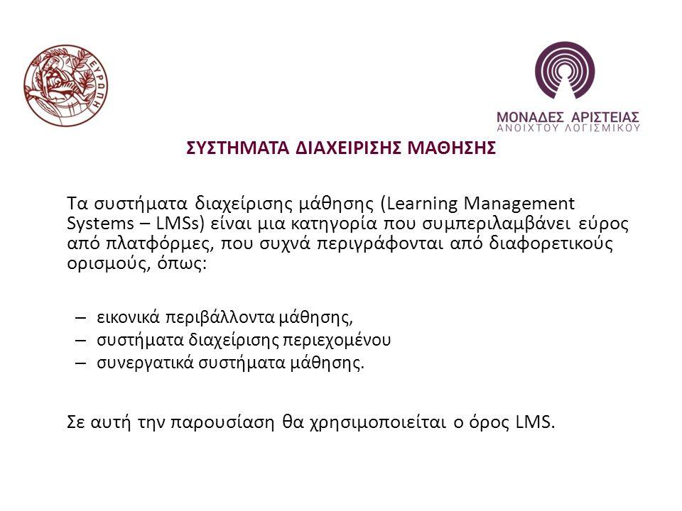 ΣΥΣΤΗΜΑΤΑ ΔΙΑΧΕΙΡΙΣΗΣ ΜΑΘΗΣΗΣ Τα συστήματα διαχείρισης μάθησης (Learning Management Systems – LMSs) είναι μια κατηγορία που συμπεριλαμβάνει εύρος από πλατφόρμες, που συχνά περιγράφονται από διαφορετικούς ορισμούς, όπως: – εικονικά περιβάλλοντα μάθησης, – συστήματα διαχείρισης περιεχομένου – συνεργατικά συστήματα μάθησης.