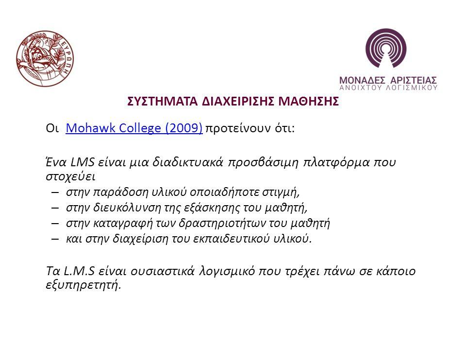 ΣΥΣΤΗΜΑΤΑ ΔΙΑΧΕΙΡΙΣΗΣ ΜΑΘΗΣΗΣ Οι Mohawk College (2009) προτείνουν ότι:Mohawk College (2009) Ένα LMS είναι μια διαδικτυακά προσβάσιμη πλατφόρμα που στοχεύει – στην παράδοση υλικού οποιαδήποτε στιγμή, – στην διευκόλυνση της εξάσκησης του μαθητή, – στην καταγραφή των δραστηριοτήτων του μαθητή – και στην διαχείριση του εκπαιδευτικού υλικού.