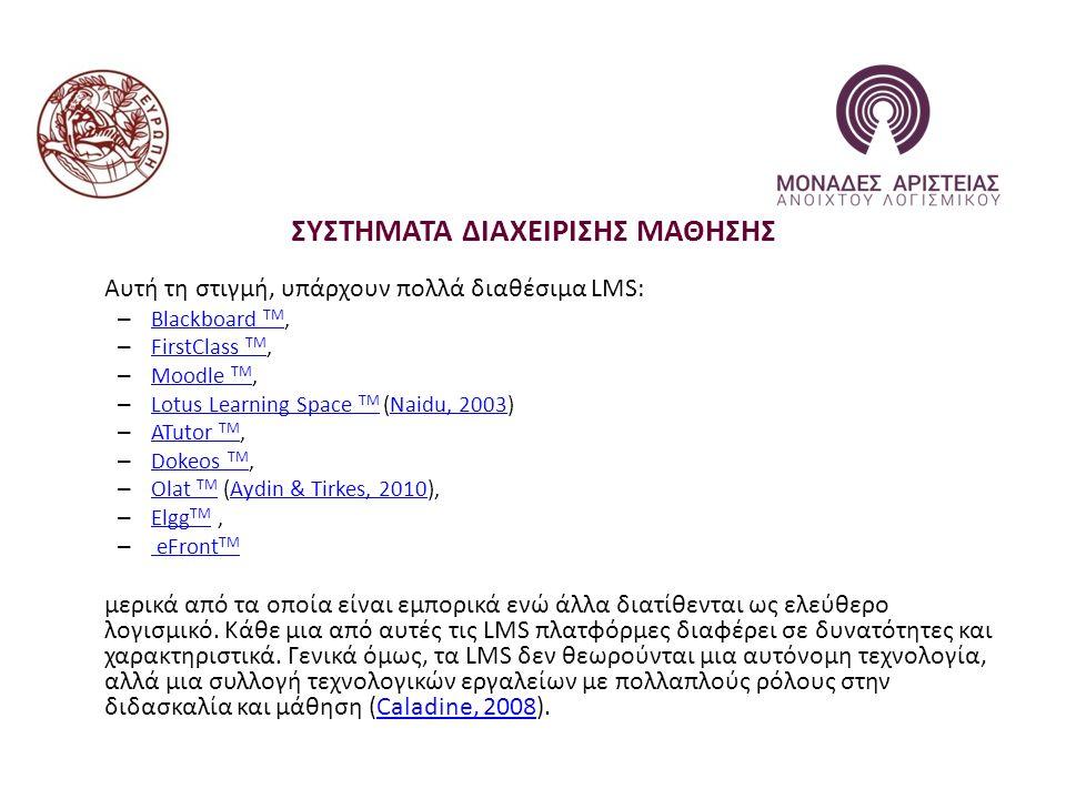 ΣΥΣΤΗΜΑΤΑ ΔΙΑΧΕΙΡΙΣΗΣ ΜΑΘΗΣΗΣ Αυτή τη στιγμή, υπάρχουν πολλά διαθέσιμα LMS: – Blackboard TM, Blackboard TM – FirstClass TM, FirstClass TM – Moodle TM, Moodle TM – Lotus Learning Space TM (Naidu, 2003) Lotus Learning Space TMNaidu, 2003 – ATutor TM, ATutor TM – Dokeos TM, Dokeos TM – Olat TM (Aydin & Tirkes, 2010), Olat TMAydin & Tirkes, 2010 – Elgg TM, Elgg TM – eFront TM eFront TM μερικά από τα οποία είναι εμπορικά ενώ άλλα διατίθενται ως ελεύθερο λογισμικό.